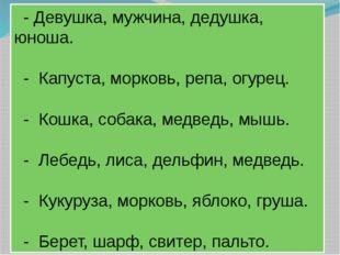- Девушка, мужчина, дедушка, юноша.  - Капуста, морковь, репа, огурец.