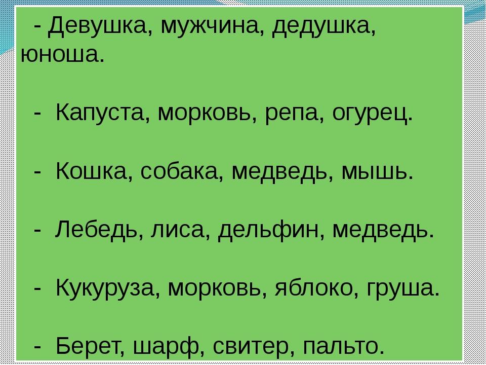 - Девушка, мужчина, дедушка, юноша.  - Капуста, морковь, репа, огурец. ...
