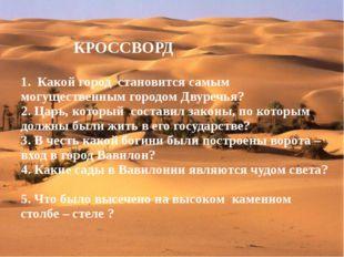 КРОССВОРД 1. Какой город становится самым могущественным городом Двуречья? 2