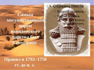 Самым могущественным царем вавилонского царства был Хаммурапи. Правил в 1792–
