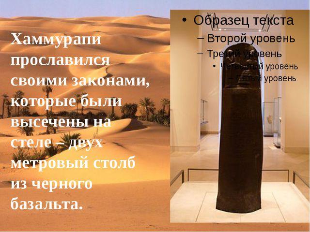 Хаммурапи прославился своими законами, которые были высечены на стеле – двух...