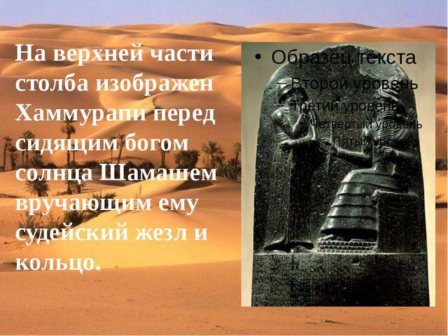 На верхней части столба изображен Хаммурапи перед сидящим богом солнца Шамаше...