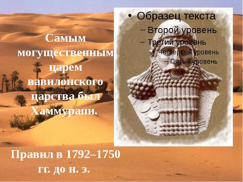 Самым могущественным царем вавилонского царства был Хаммурапи. Правил в 1792–...