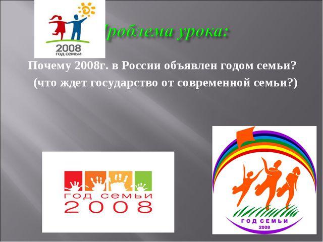 Почему 2008г. в России объявлен годом семьи? (что ждет государство от совреме...