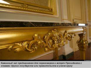 Каминный зал предназначен для переговоров и встреч Президента с главами друг