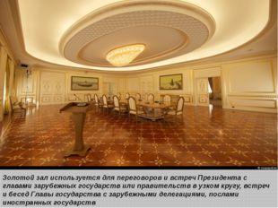 Золотой зал используется для переговоров и встреч Президента с главами заруб