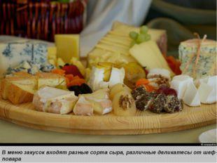 В меню закусок входят разные сорта сыра, различные деликатесы от шеф-повара