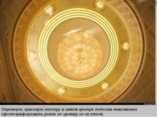 Огромную, красивую люстру в самом центре потолка невозможно сфотографировать