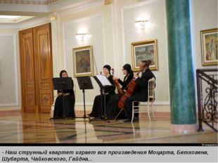 - Наш струнный квартетиграет все произведения Моцарта, Бетховена, Шуберта,