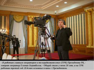 - Я работаю главным оператором в телерадиокомплексе (ТРК) Президента РК, - г