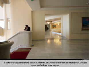 В административной части здания обычная деловая атмосфера. Разве что людей н