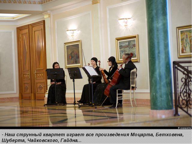 - Наш струнный квартетиграет все произведения Моцарта, Бетховена, Шуберта,...
