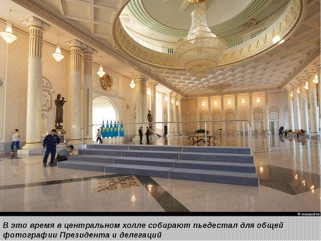 В это время в центральном холле собирают пьедестал для общей фотографии През...