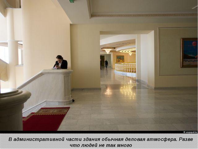 В административной части здания обычная деловая атмосфера. Разве что людей н...