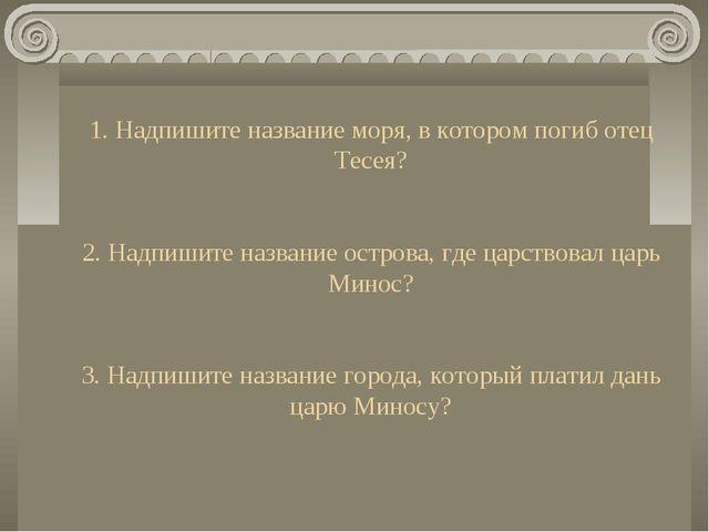 1. Надпишите название моря, в котором погиб отец Тесея? 2. Надпишите название...