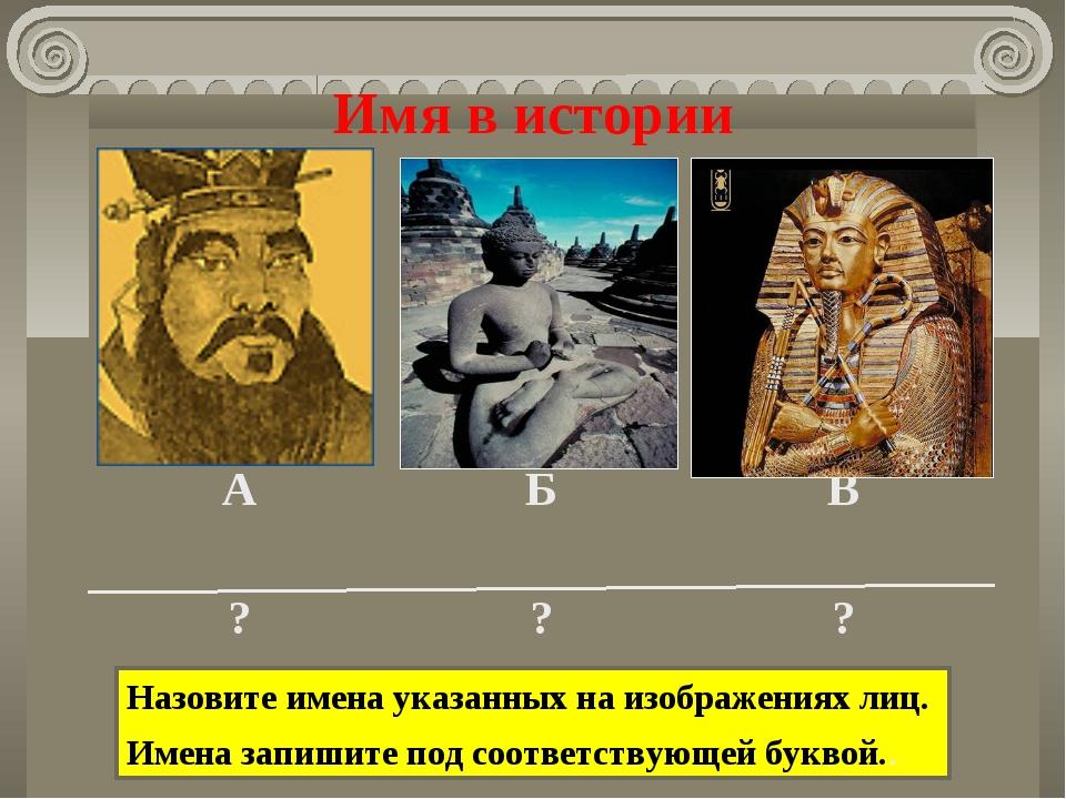 Имя в истории Назовите имена указанных на изображениях лиц. Имена запишите по...