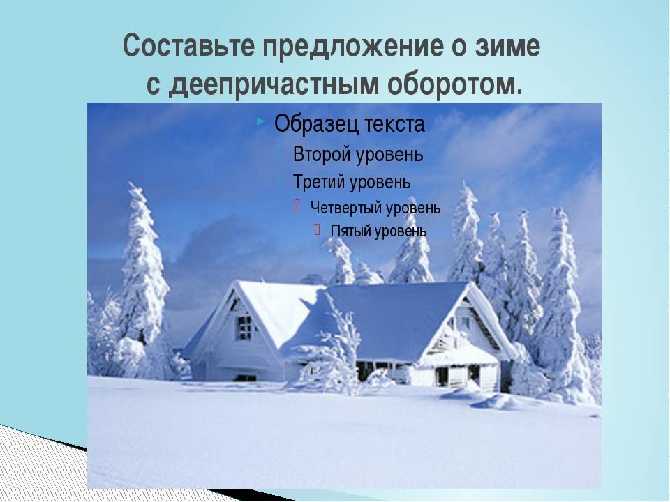 Составьте предложение о зиме с деепричастным оборотом.