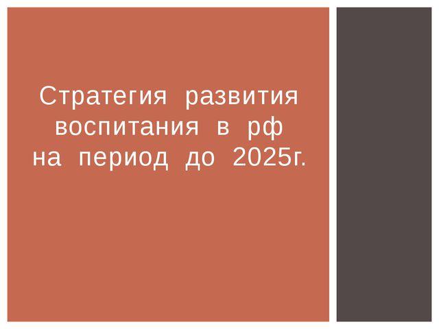 Стратегия развития воспитания в рф на период до 2025г.