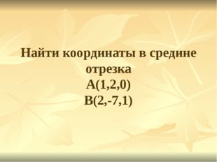 Найти координаты в средине отрезка А(1,2,0) В(2,-7,1)