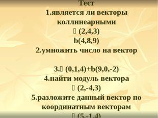 Тест 1.является ли векторы коллинеарными ᾱ(2,4,3) b(4,8,9) 2.умножить число