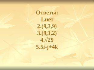 Ответы: 1.нет 2.(9,3,9) 3.(9,1,2) 4.√29 5.5i-j+4k