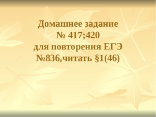 Домашнее задание № 417;420 для повторения ЕГЭ №836,читать §1(46)