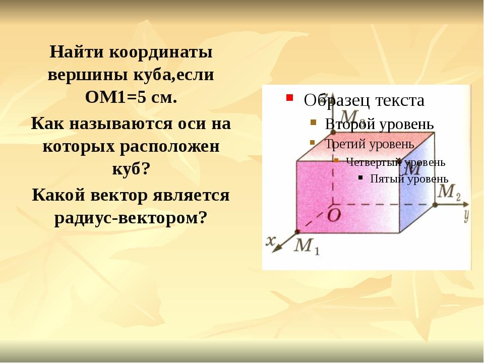 Найти координаты вершины куба,если ОМ1=5 см. Как называются оси на которых ра...