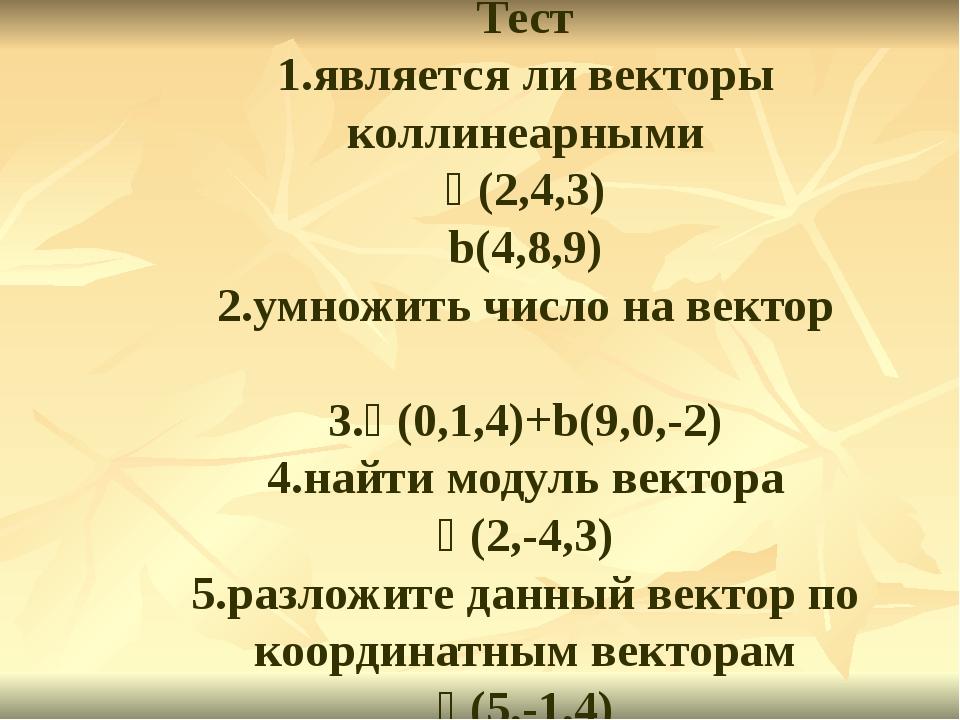 Тест 1.является ли векторы коллинеарными ᾱ(2,4,3) b(4,8,9) 2.умножить число...