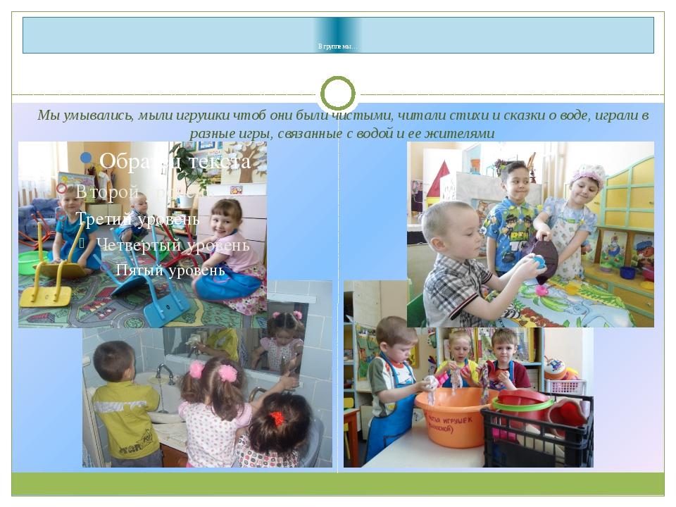 В группе мы… Мы умывались, мыли игрушки чтоб они были чистыми, читали стихи...