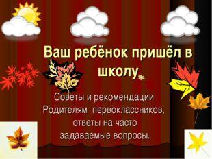 Ваш ребёнок пришёл в школу Советы и рекомендации Родителям первоклассников, о