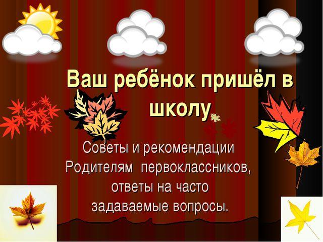 Ваш ребёнок пришёл в школу Советы и рекомендации Родителям первоклассников, о...