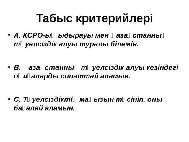 Табыс критерийлері А. КСРО-ың ыдырауы мен Қазақстанның тәуелсіздік алуы турал...