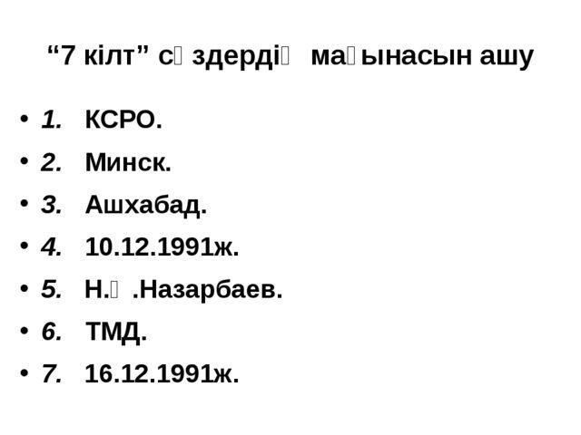 """""""7 кілт"""" сөздердің мағынасын ашу 1. КСРО. 2. Минск. 3. Ашхабад. 4. 10.12.1991..."""