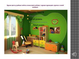 Яркие цвета,удобная мебель позволяют ребенку хорошо проводить время в своей к