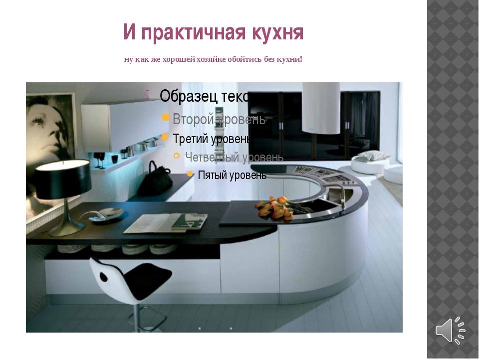И практичная кухня ну как же хорошей хозяйке обойтись без кухни!