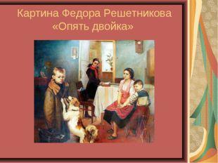 Картина Федора Решетникова «Опять двойка»