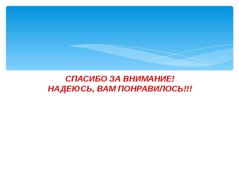 СПАСИБО ЗА ВНИМАНИЕ! НАДЕЮСЬ, ВАМ ПОНРАВИЛОСЬ!!!