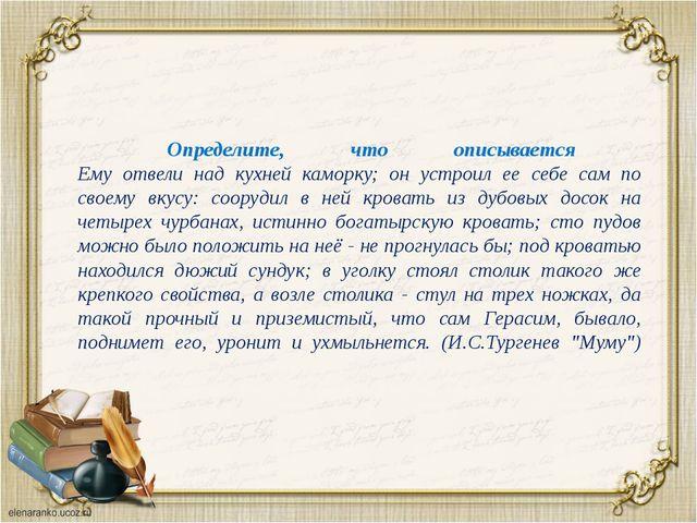 Определите, что описывается Ему отвели над кухней каморку; он устроил ее се...