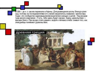 В 306 г. до н. э. школа переехала в Афины. Для размещения школы Эпикур купил