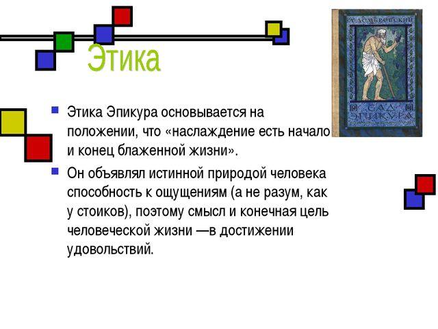 ЭтикаЭпикура основывается на положении, что «наслаждение есть начало и коне...