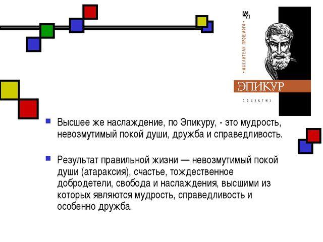 Высшее же наслаждение, по Эпикуру, - это мудрость, невозмутимый покой души, д...