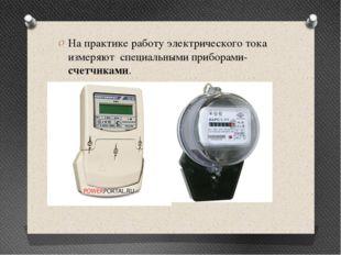 На практике работу электрического тока измеряют специальными приборами-счетчи