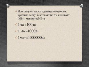 Используют также единицы мощности, кратные ватту: гектоватт (гВт), киловатт (