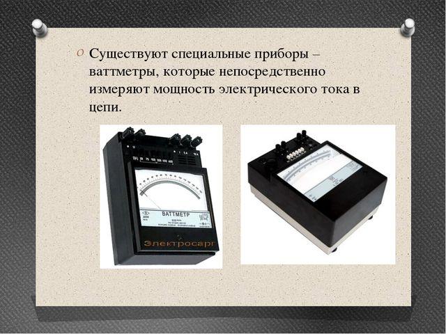 Существуют специальные приборы – ваттметры, которые непосредственно измеряют...
