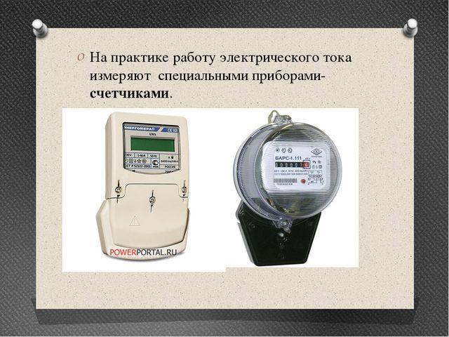 На практике работу электрического тока измеряют специальными приборами-счетчи...