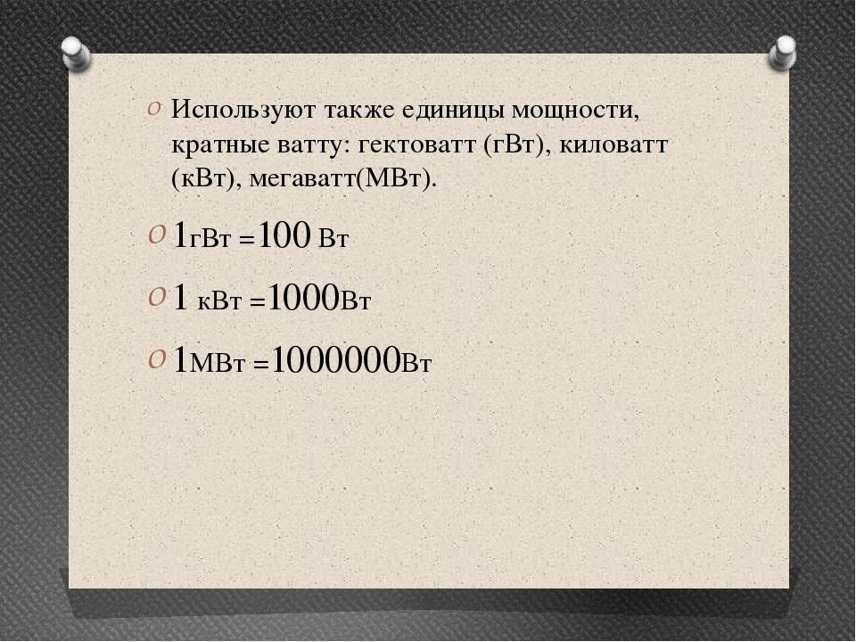 Используют также единицы мощности, кратные ватту: гектоватт (гВт), киловатт (...