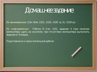 Домашнее задание По математике: §34, №№ 1025, 1026, 1028 (а, б), 1029 (а). По