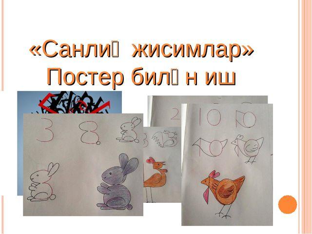 «Санлиқ жисимлар» Постер билән иш