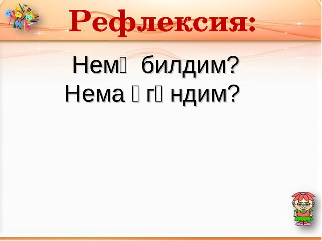 Рефлексия: Немә билдим? Нема үгәндим?