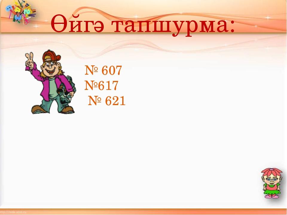 Өйгә тапшурма: № 607 №617 № 621